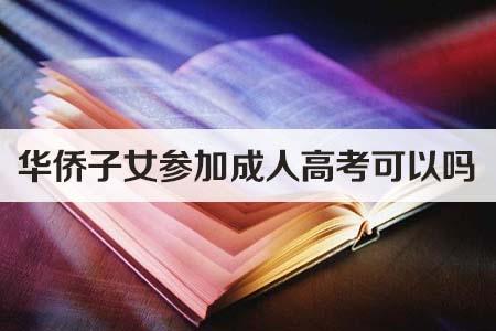 华侨子女参加成人高考可以吗